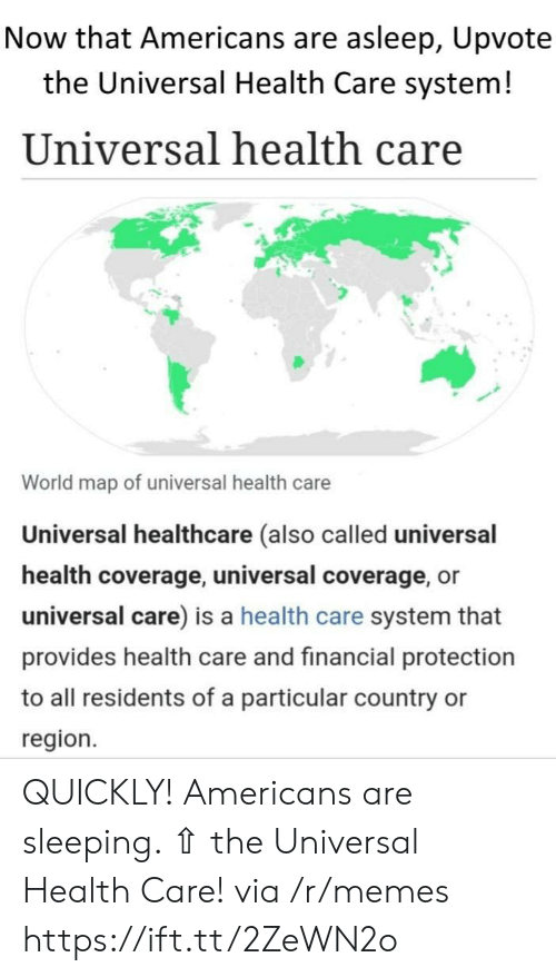 residents: Now that Americans are asleep, Upvote  the Universal Health Care system!  Universal health care  World map of universal health care  Universal healthcare (also called universal  health coverage, universal coverage, or  universal care) is a health care system that  provides health care and financial protection  to all residents of a particular country  region. QUICKLY! Americans are sleeping. ⇧ the Universal Health Care! via /r/memes https://ift.tt/2ZeWN2o
