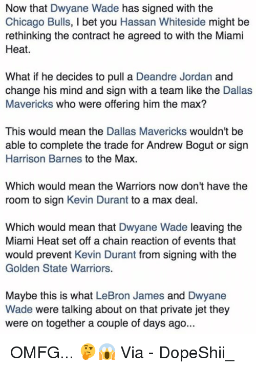The Miami Heat: Now that Dwyane Wade has signed with the  Chicago Bulls, I bet you Hassan Whiteside might be  rethinking the contract he agreed to with the Miami  Heat.  What if he decides to pull a Deandre Jordan and  change his mind and sign with a team like the Dallas  Mavericks who were offering him the max?  This would mean the Dallas Mavericks wouldn't be  able to complete the trade for Andrew Bogut or sign  Harrison Barnes to the Max  Which would mean the Warriors now don't have the  room to sign Kevin Durant to a max deal.  Which would mean that Dwyane Wade leaving the  Miami Heat set off a chain reaction of events that  would prevent Kevin Durant from signing with the  Golden State Warriors.  Maybe this is what LeBron James and Dwyane  Wade were talking about on that private jet they  were on together a couple of days ago... OMFG... 🤔😱  Via - DopeShii_
