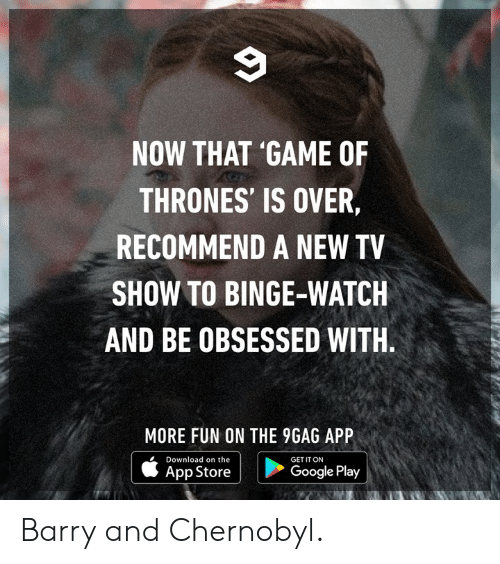 Google Play: NOW THAT 'GAME OF  THRONES' IS OVER  RECOMMEND A NEW TV  SHOW TO BINGE-WATCH  AND BE OBSESSED WITH  MORE FUN ON THE 9GAG APP  AppStore | D  Download on the  GET IT ON  ^pp storeCooe pi  Google Play Barry and Chernobyl.