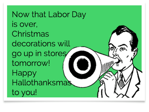 Christmas Decorations: Now that Labor Day  is over,  Christmas  decorations will  go up in store  tomorrow!  Happy  Hallothanksma  to you!