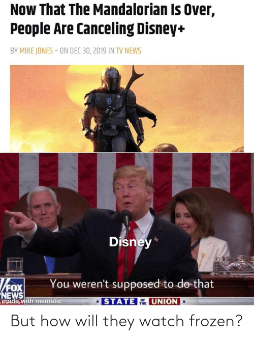 To Do: Now That The Mandalorian Is Over,  People Are Canceling Disney+  BY MIKE JONES - ON DEC 30, 2019 IN TV NEWS  Disney*  You weren't supposed to do that  NEWS  made with mematic  STATE UNION  THE But how will they watch frozen?