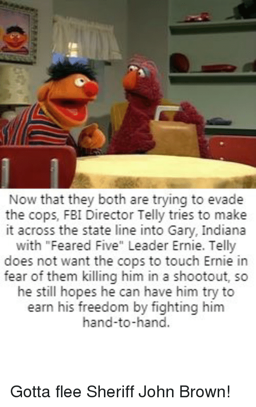 "Fbi, Indiana, and Fear: Now that they both are trying to evade  the cops, FBI Director Telly tries to make  it across the state line into Gary, Indiana  with ""Feared Five"" Leader Ernie. Telly  does not want the cops to touch Ernie in  fear of them killing him in a shootout, so  he still hopes he can have him try to  earn his freedom by fighting him  hand-to-hand Gotta flee Sheriff John Brown!"