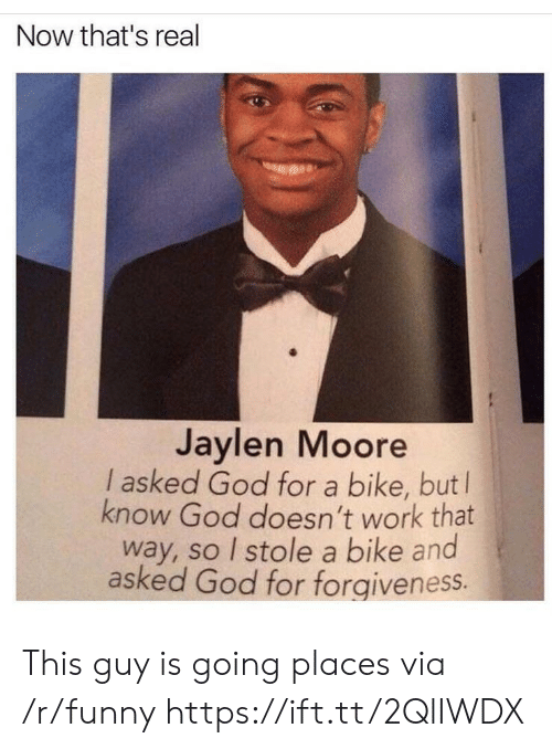 Jaylen: Now that's real  Jaylen Moore  l asked God for a bike, but l  know God doesn't work that  way, so I stole a bike and  asked God for forgiveness. This guy is going places via /r/funny https://ift.tt/2QlIWDX