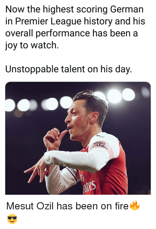 Fire, Memes, and Premier League: Now the highest scoring German  in Premier League history and his  overall performance has been a  joy to watch.  Unstoppable talent on his day. Mesut Ozil has been on fire🔥😎
