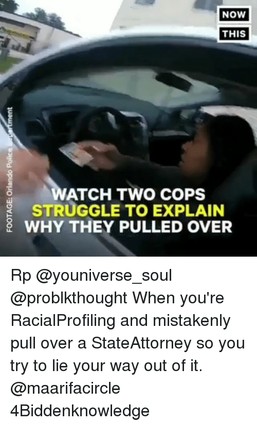 mistakenly: NoW  THIS  ATCH TWO COPS  STRUGGLE TO EXPLAIN  WHY THEY PULLED OVER Rp @youniverse_soul @problkthought When you're RacialProfiling and mistakenly pull over a StateAttorney so you try to lie your way out of it. @maarifacircle 4Biddenknowledge