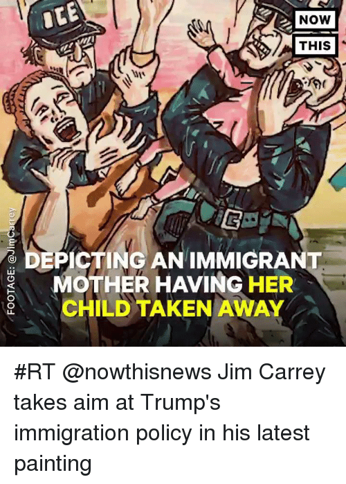Jim Carrey, Taken, and Immigration: NOW  THIS  DEPICTING AN IMMIGRANT  MOTHER HAVING HER  CHILD TAKEN AWAY #RT @nowthisnews Jim Carrey takes aim at Trump's immigration policy in his latest painting