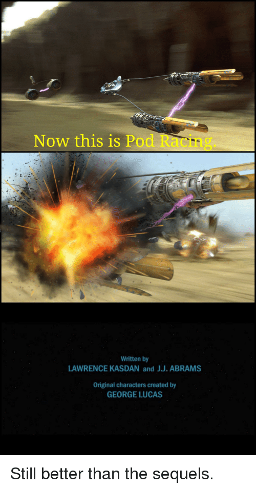 George Lucas, Pod, and Lucas: Now this is Pod Racing.  Written by  LAWRENCE KASDAN and J.J. ABRAMS  Original characters created by  GEORGE LUCAS