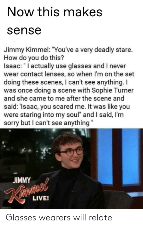 """Reddit, Sophie Turner, and Sorry: Now this makes  sense  Jimmy Kimmel: """"Youve a very deadly stare.  How do you do this?  Isaac: """"I actually use glasses and I never  wear contact lenses, so when I'm on the set  doing these scenes, I can't see anything. I  was once doing a scene with Sophie Turner  nything.  as once doing a  and she came to me after the scene and  said: 'Isaac, you scared me. It was like you  were staring into my soul"""" and I said, I'mm  sorry but I can't see anything  JIMMY  LIVE! Glasses wearers will relate"""