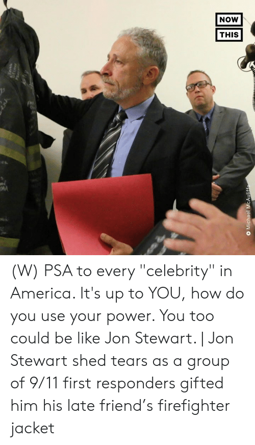 """Stewart: NOW  THIS  O Michael McAuliffe (W) PSA to every """"celebrity"""" in America. It's up to YOU, how do you use your power.  You too could be like Jon Stewart. 