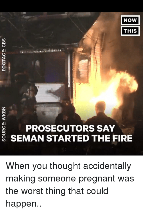 Fire, Funny, and Pregnant: NOW  THIS  PROSECUTORS SAY  SEMAN STARTED THE FIRE