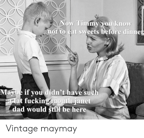 Dad, Dank Memes, and Vintage: Now Timmyyou know  not to eat sweets before dinner  Maybe if you didn't have such  Tlat fucking mouth janet  dad would still be here Vintage maymay