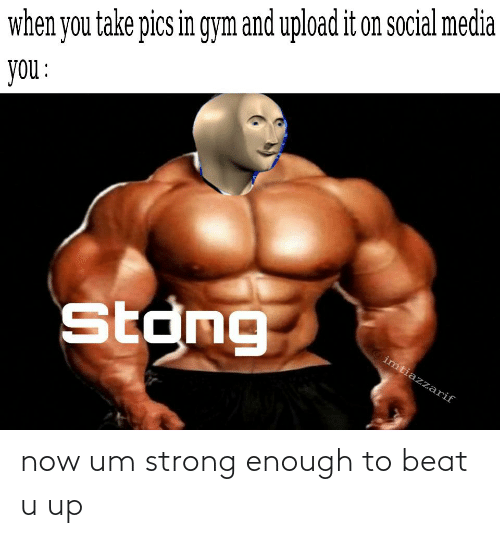 u up: now um strong enough to beat u up