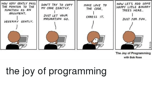 Love, Bob Ross, and Happy: NOW VERY GENTLY PASS DON'T TRY To COPY  THE POINTER TO THE MY CODE EXACTLY.  MAKE LOVE TO  THE CODE.  NoW LET'S ADD SOME  HAPPY LITTLE BINARY  FUNCTION AS AN  ARGUMENT.  TREES HERE  JUST LET YOUR  CARESS IT  JUST FOR FUN  VEEERRY GEMAGINATION GO  The Joy of Programming  with Bob Ross the joy of programming