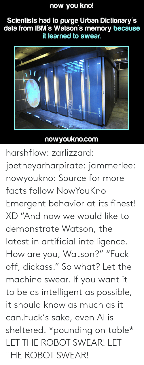 "Sheltered: now you kno!  Scientists had to purge Urban Dictionary's  data from IBM's Watson's memory because  it learned to swear,  nowyoukno.com harshflow:  zarlizzard:  joetheyarharpirate:  jammerlee:  nowyoukno:  Source for more facts follow NowYouKno  Emergent behavior at its finest! XD  ""And now we would like to demonstrate Watson, the latest in artificial intelligence. How are you, Watson?"" ""Fuck off, dickass.""  So what? Let the machine swear. If you want it to be as intelligent as possible, it should know as much as it can.Fuck's sake, even AI is sheltered.  *pounding on table* LET THE ROBOT SWEAR! LET THE ROBOT SWEAR!"