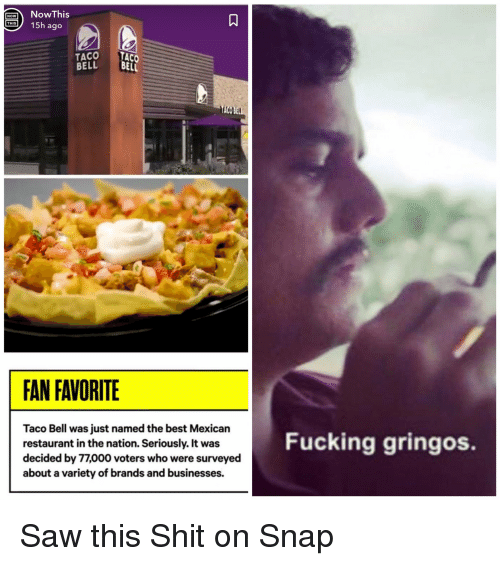 the nation: NowThis  15h ago  1A  NOW  TACO TACO  BELL B  ELL  FAN FAVORITE  Taco Bell was just named the best Mexican  restaurant in the nation. Seriously. It was  decided by 77,000 voters who were surveyed  about a variety of brands and businesses.  Fucking gringos. Saw this Shit on Snap
