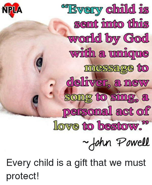 "bestowed: NPLA  child  Senat into this  world by God  with  messages to  deliver a newy  to a  personal act of  love to bestow.""  dahn Powell Every child is a gift that we must protect!"