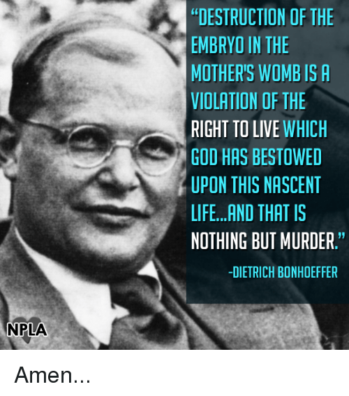 "bestowed: NPLA  DESTRUCTION OF THE  EMBRYO IN THE  MOTHER'S WOMB IS A  VIOLATION OF THE  RIGHT TO LIVE  WHICH  GOD HAS BESTOWED  UPON THIS NASCENT  LIFE...AND THAT IS  NOTHING BUT MURDER.""  -DIETRICH BONHOEFFER Amen..."