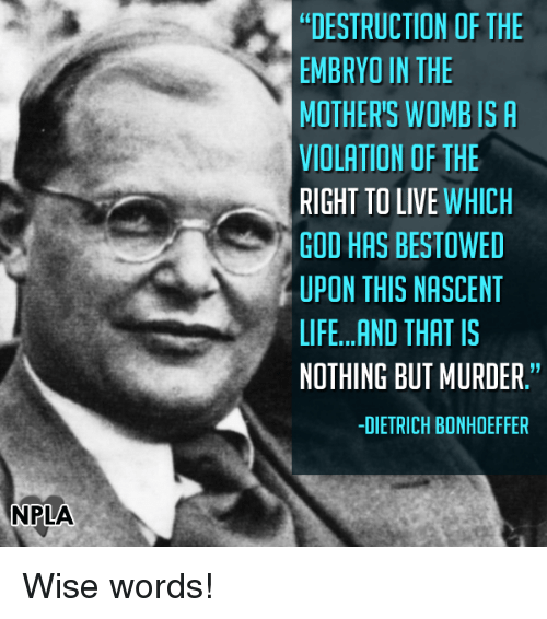 "bestowed: NPLA  DESTRUCTION OF THE  EMBRYO IN THE  MOTHER'S WOMB IS A  VIOLATION OF THE  RIGHT TO LIVE  WHICH  GOD HAS BESTOWED  UPON THIS NASCENT  LIFE...AND THAT IS  NOTHING BUT MURDER.""  -DIETRICH BONHOEFFER Wise words!"