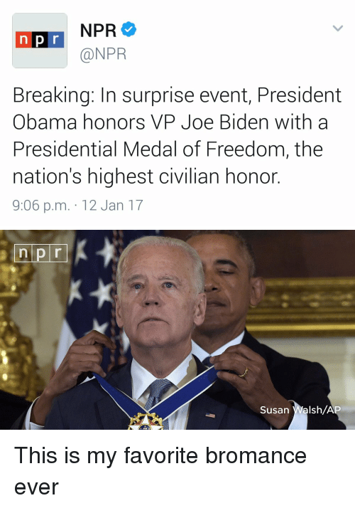 Medal Of Freedom: NPR  n p r  @NPR  Breaking: In surprise event, President  Obama honors VP Joe Biden with a  Presidential Medal of Freedom, the  nation's highest civilian honor  9:06 p.m. 12 Jan 17   n pr  Susan  Walsh/A This is my favorite bromance ever