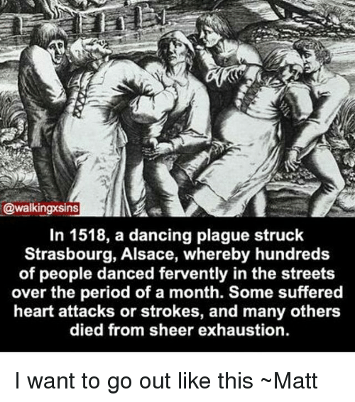 fervently: ns  In 1518, a dancing plague struck  Strasbourg, Alsace, whereby hundreds  of people danced fervently in the streets  over the period of a month. Some suffered  heart attacks or strokes, and many others  died from sheer exhaustion. I want to go out like this ~Matt
