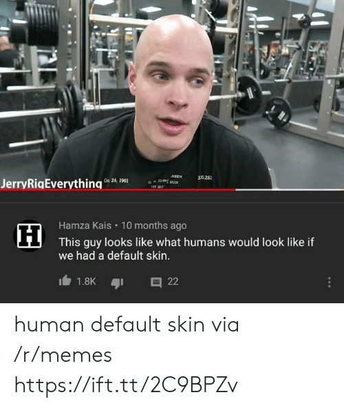 Default: NSEN  a CH u  35282  Od 24, 1961  JerryRigEverything  Hamza Kais 10 months ago  This guy looks like what humans would look like if  we had a default skin..  1.8K  22 human default skin via /r/memes https://ift.tt/2C9BPZv