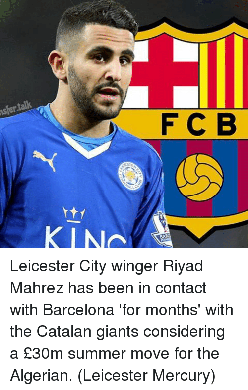 catalan: nsfer talk  F C B  KIN Leicester City winger Riyad Mahrez has been in contact with Barcelona 'for months' with the Catalan giants considering a £30m summer move for the Algerian. (Leicester Mercury)
