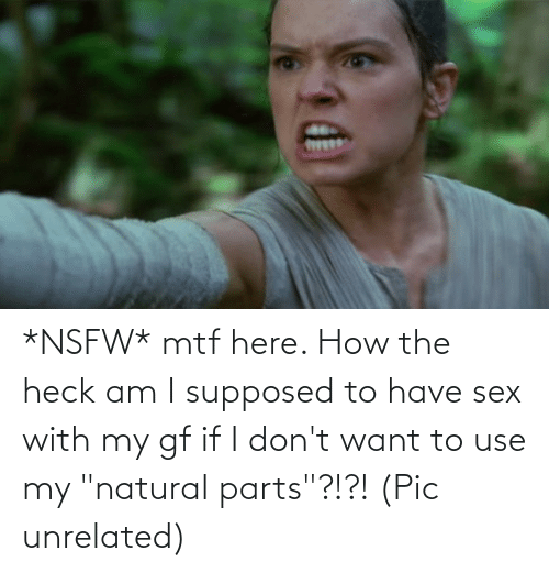"""have sex: *NSFW* mtf here. How the heck am I supposed to have sex with my gf if I don't want to use my """"natural parts""""?!?! (Pic unrelated)"""