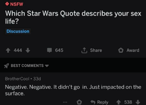 Negative: NSFW  Which Star Wars Quote describes your sex  life?  Discussion  4 444  Share  645  Award  BEST COMMENTS  BrotherCool 33d  Negative. Negative. It didn't go in. Just impacted on the  surface.  Reply  538
