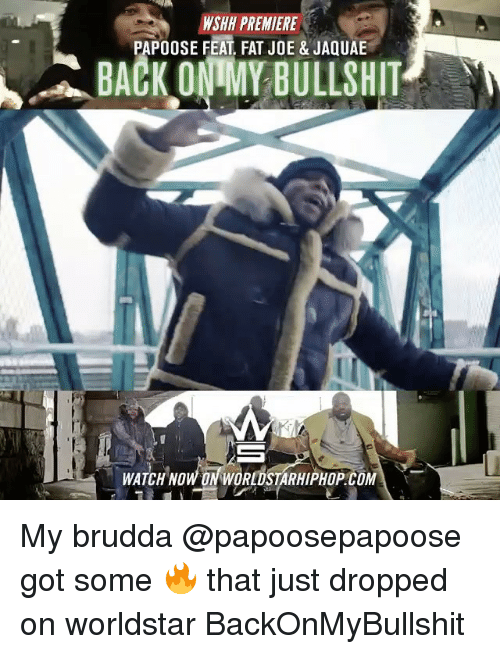 Fat Joe, Memes, and Papoose: NSHH PREMIERE  PAPOOSE FEAT FAT JOE & JAQUAE  BACK ONIMY BULLSHIT  WATCH NOW ONWORLDSTARHIPHOP COM My brudda @papoosepapoose got some 🔥 that just dropped on worldstar BackOnMyBullshit