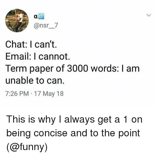 nsr: @nsr_7  Chat: I can't.  Email: I cannot.  Term paper of 3000 words: I am  unable to can.  7:26 PM 17 May 18 This is why I always get a 1 on being concise and to the point (@funny)