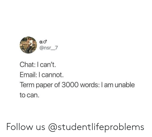 Tumblr, Chat, and Email: @nsr__7  Chat: I can't.  Email: I cannot.  Term paper of 3000 words: I am unable  to can. Follow us @studentlifeproblems
