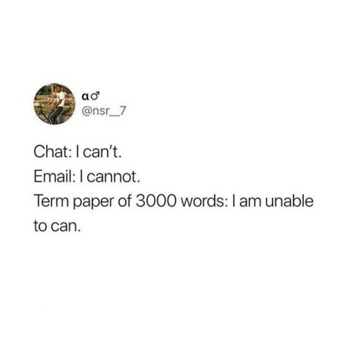 nsr: @nsr__7  Chat: I can't.  Email:T cannot  Term paper of 3000 words: I am unable  to can.