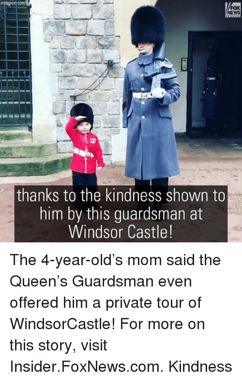 Windsor: nstagram  NEWS  thanks to the kindness shown to  him by this guardsman at  Windsor Castle! The 4-year-old's mom said the Queen's Guardsman even offered him a private tour of WindsorCastle! For more on this story, visit Insider.FoxNews.com. Kindness