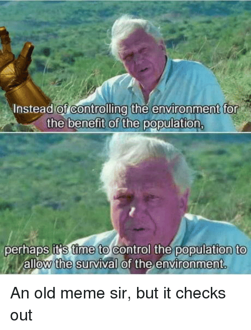benefit: nstead of Controlling the environment for  the benefit of the population  perhaps it S time to control the population to  allow the survival of the environment An old meme sir, but it checks out