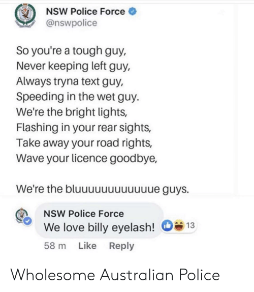 Speeding: NSW Police Force  @nswpolice  So you're a tough guy,  Never keeping left guy,  Always tryna text guy,  Speeding in the wet guy.  We're the bright lights,  Flashing in your rear sights,  Take away your road rights,  Wave your licence goodbye,  We're the bluuuuuuuuuue guys.  NSW Police Force  We love billy eyelash!  13  58 m Like Reply Wholesome Australian Police