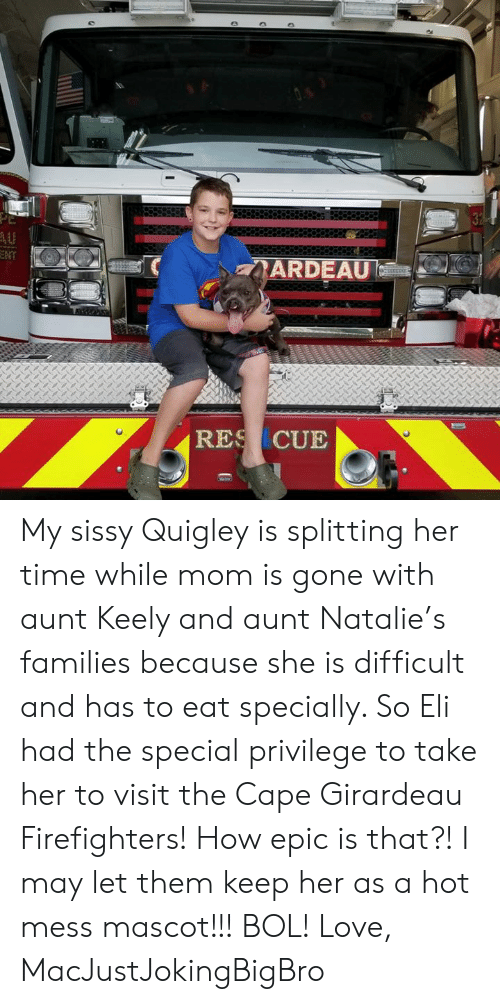 Girardeau: NT  ARDEAU  RES CUE My sissy Quigley is splitting her time while mom is gone with aunt Keely and aunt Natalie's families because she is difficult and has to eat specially. So Eli had the special privilege to take her to visit the Cape Girardeau Firefighters! How epic is that?! I may let them keep her as a hot mess mascot!!! BOL!   Love, MacJustJokingBigBro
