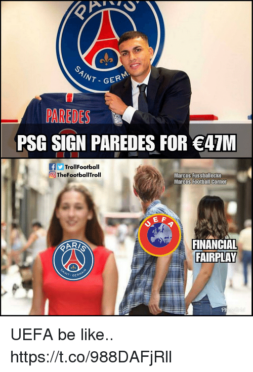uefa: NT-GER  PAREDES  PSG SIGN PAREDES FOR 47M  fTrollFootball  TheFootballTroll  Marcos Fussballecke  Marcos Football Corner  E A  FINANCIAL  FAIRPLAY  GERM  Pl UEFA be like.. https://t.co/988DAFjRll