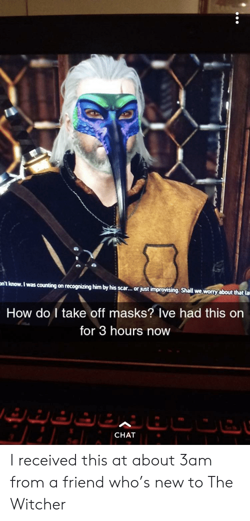 Chat, How, and Witcher: nt know. I was counting on recognizing him by his scar..or just improvising. Shall we worry about that la  How do I take off masks? Ive had this on  for 3 hours now  CHAT I received this at about 3am from a friend who's new to The Witcher