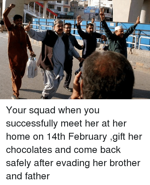 Memes, Squad, and Chocolate: nt Your squad when you successfully meet her at her home on 14th February ,gift her chocolates and come back safely after evading her brother and father