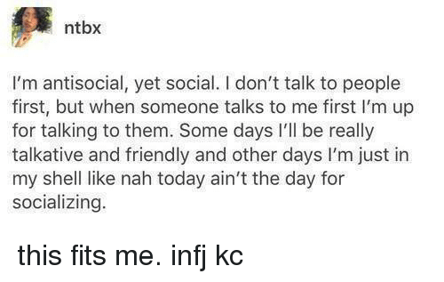 infj: ntbx  I'm antisocial, yet social. I don't talk to people  first, but when someone talks to me first I'm up  for talking to them. Some days l'll be really  talkative and friendly and other days l'm just in  my shell like nah today ain't the day for  socializing this fits me.  infj   kc