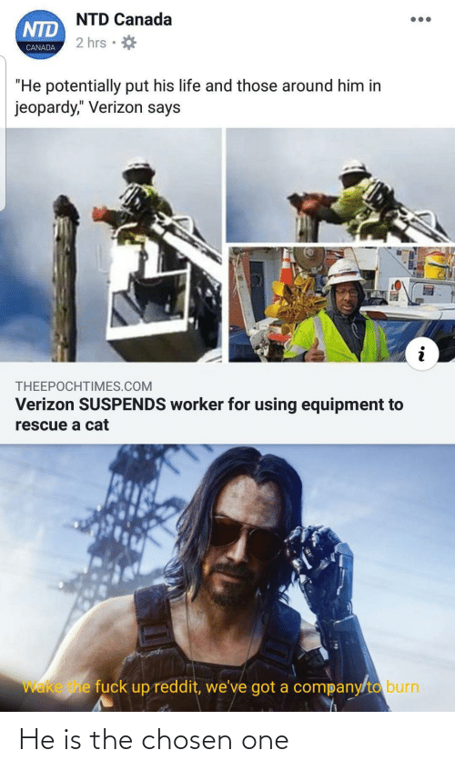 "the chosen one: NTD Canada  NTD  2 hrs  CANADA  ""He potentially put his life and those around him in  jeopardy,"" Verizon says  THEEPOCHTIMES.COM  Verizon SUSPENDS worker for using equipment to  rescue a cat  Wake e fuck up reddit, we've got a company/to burn He is the chosen one"