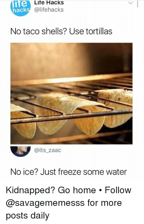 No Ice: nte  Lite Hacks  @lifehacks  hack  No taco shells? Use tortillas  @its_zaad  No ice? Just freeze some water Kidnapped? Go home • Follow @savagememesss for more posts daily