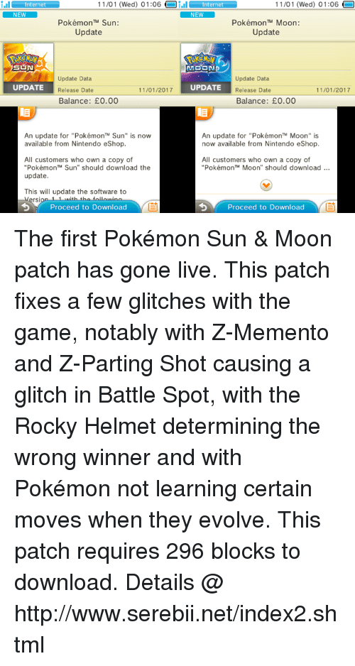 """Sun Moon: nter 11/01 (Wed) 01:06  Oi.il nternet  NEW  11/01 (Wed) 01:06  nternet  NEW  Pokémon TM Sun:  Pokémon TM Moon:  Update  Update  MOON  Update Data  Update Data  11/01/2017  UPDATE  UPDATE  Release Date  Release Date  11/01/2017  Balance: E0.00  Balance: E0.00  An update for """"Pokémon'"""" Sun"""" is now  An update for """"PokémonTM Moon"""" is  now available from Nintendo eShop.  available from Nintendo eShop.  All customers who own a copy of  All customers who own a copy of  """"Pokémon Sun"""" should download the  Pokémon TM Moon"""" should download  update  This will update the software to  rsi  Proceed to Download  Proceed to Download The first Pokémon Sun & Moon patch has gone live. This patch fixes a few glitches with the game, notably with Z-Memento and Z-Parting Shot causing a glitch in Battle Spot, with the Rocky Helmet determining the wrong winner and with Pokémon not learning certain moves when they evolve. This patch requires 296 blocks to download. Details @ http://www.serebii.net/index2.shtml"""