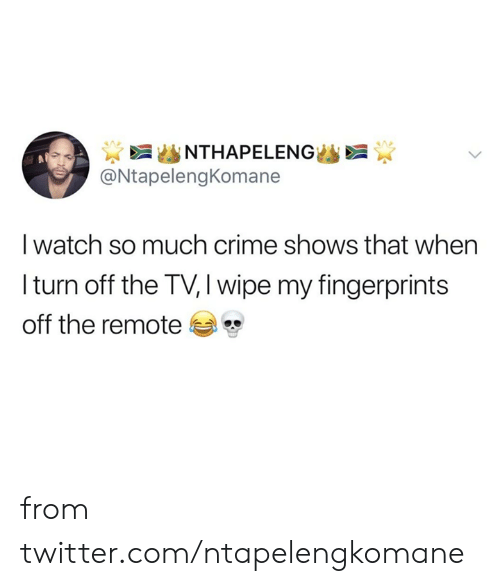 wipe: NTHAPELENG  @NtapelengKomane  I watch so much crime shows that when  Iturn off the TV, I wipe my fingerprints  off the remote from twitter.com/ntapelengkomane