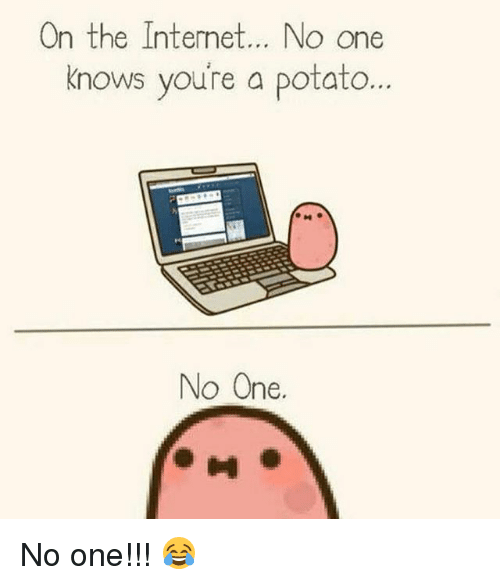 Potatoing: nthe Interne  t... NO One  knows you're a potato  nows voure a potato...  nows youre a potato  No One.  0 No one!!! 😂