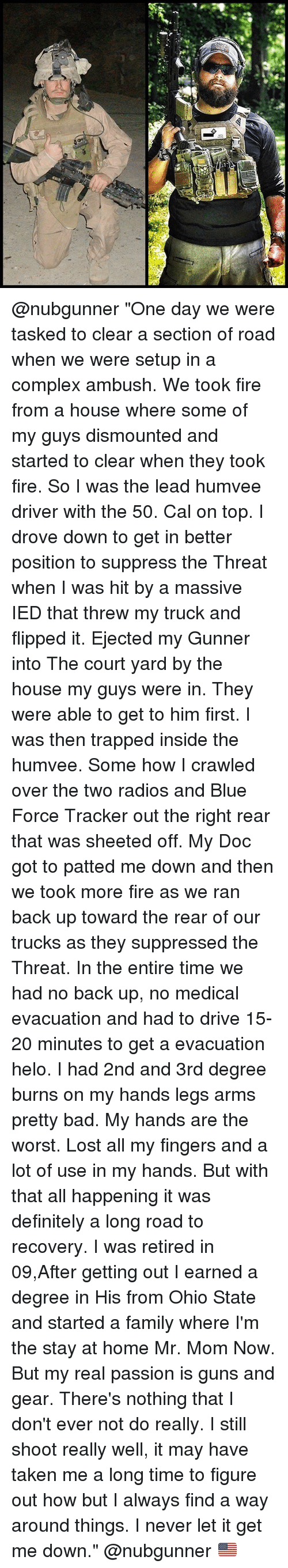 """Threws: @nubgunner """"One day we were tasked to clear a section of road when we were setup in a complex ambush. We took fire from a house where some of my guys dismounted and started to clear when they took fire. So I was the lead humvee driver with the 50. Cal on top. I drove down to get in better position to suppress the Threat when I was hit by a massive IED that threw my truck and flipped it. Ejected my Gunner into The court yard by the house my guys were in. They were able to get to him first. I was then trapped inside the humvee. Some how I crawled over the two radios and Blue Force Tracker out the right rear that was sheeted off. My Doc got to patted me down and then we took more fire as we ran back up toward the rear of our trucks as they suppressed the Threat. In the entire time we had no back up, no medical evacuation and had to drive 15-20 minutes to get a evacuation helo. I had 2nd and 3rd degree burns on my hands legs arms pretty bad. My hands are the worst. Lost all my fingers and a lot of use in my hands. But with that all happening it was definitely a long road to recovery. I was retired in 09,After getting out I earned a degree in His from Ohio State and started a family where I'm the stay at home Mr. Mom Now. But my real passion is guns and gear. There's nothing that I don't ever not do really. I still shoot really well, it may have taken me a long time to figure out how but I always find a way around things. I never let it get me down."""" @nubgunner 🇺🇸"""