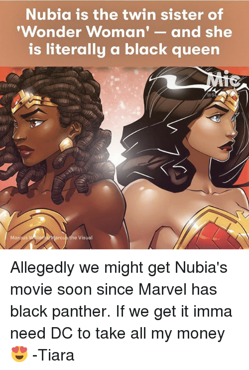 Tiara: Nubia is the twin sister of  'Wonder Woman  and she  is literally a black queen  arcus the Visual  Marcus Allegedly we might get Nubia's movie soon since Marvel has black panther. If we get it imma need DC to take all my money 😍 -Tiara