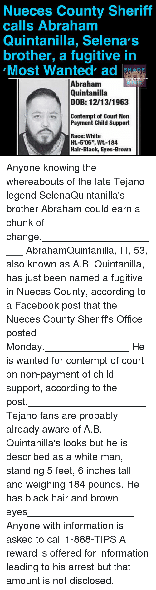 """Contemption: Nueces County Sheriff  calls Abrahamm  Quintanilla, Selena's  brother, a fugitive in  Most Wanted ad  OIs  Abraham  Quintanilla  DOB: 12/13/1963  KING  1)-.  Contempt of Court Non  Payment Child Support  Race: White  Ht.-5'06"""", Wt-184  Hair-Black, Eyes-Brown Anyone knowing the whereabouts of the late Tejano legend SelenaQuintanilla's brother Abraham could earn a chunk of change.______________________ AbrahamQuintanilla, III, 53, also known as A.B. Quintanilla, has just been named a fugitive in Nueces County, according to a Facebook post that the Nueces County Sheriff's Office posted Monday._______________ He is wanted for contempt of court on non-payment of child support, according to the post._____________________ Tejano fans are probably already aware of A.B. Quintanilla's looks but he is described as a white man, standing 5 feet, 6 inches tall and weighing 184 pounds. He has black hair and brown eyes___________________ Anyone with information is asked to call 1-888-TIPS A reward is offered for information leading to his arrest but that amount is not disclosed."""