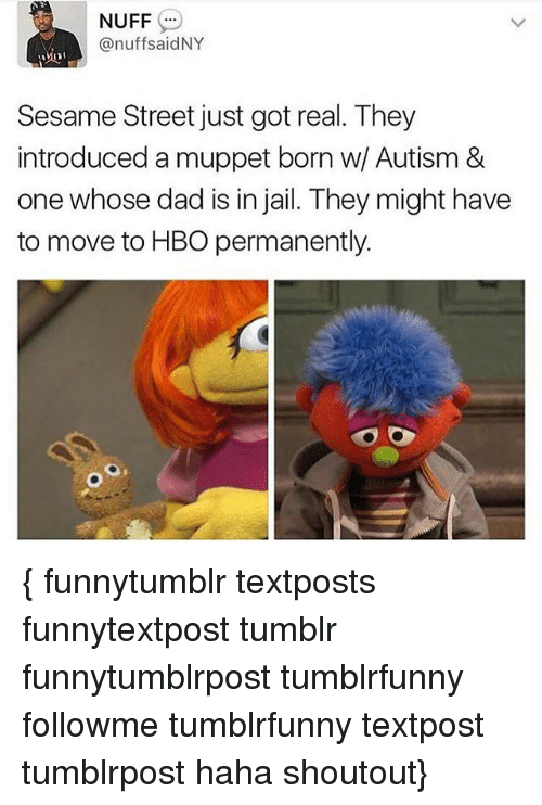nuff said: NUFF  @nuff said NY  Sesame Street just got real. They  introduced a muppet born w Autism &  one whose dad is in jail. They might have  to move to HBO permanently. { funnytumblr textposts funnytextpost tumblr funnytumblrpost tumblrfunny followme tumblrfunny textpost tumblrpost haha shoutout}