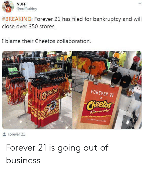 Cheetos, Bankruptcy, and Business: NUFF  @nuffsaidny  #BREAKING: Forever 21 has filed for bankruptcy and will  close over 350 stores.  I blame their Cheetos collaboration  FOREVER 21  heetes  Cheetos  Flamin Her  EXCLUSIVE CBLLECT EN  Forever 21 Forever 21 is going out of business